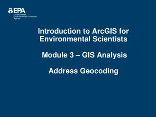 Introduction to ArcGIS for Environmental Scientists  Module 3 – GIS Analysis Address Geocoding