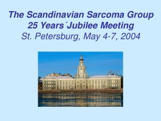 The Scandinavian Sarcoma Group 25 Years Jubilee Meeting St. Petersburg, May 4-7, 2004