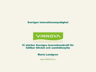 Vi stärker Sveriges innovationskraft för hållbar tillväxt och  samhällsnytta Maria Landgren