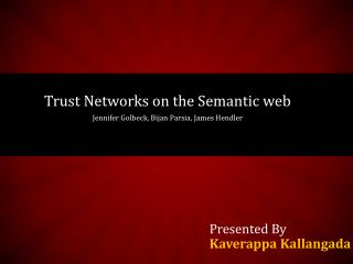 Trust Networks on the Semantic web Jennifer  Golbeck ,  Bijan Parsia , James  Hendler