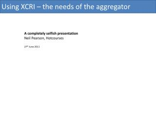 Using XCRI � the needs of the aggregator