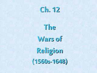Ch. 12 The Wars of Religion (1560s-1648)