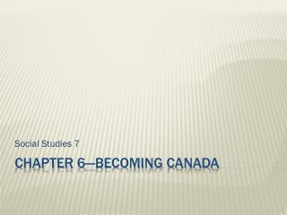 Chapter 6—Becoming Canada