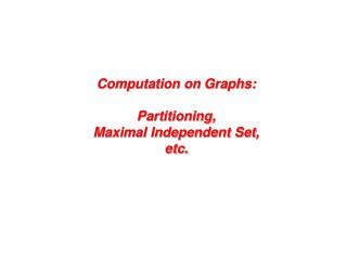 Computation on  Graphs: Partitioning, Maximal Independent Set, etc.