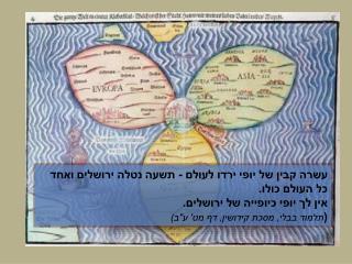 """""""כשם שטבור הזה  נתון באמצע האיש , כך ארץ ישראל  טבורה של עולם."""