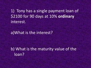 1)  Tony has a single payment loan of $2100 for 90 days at 10%  ordinary  interest.