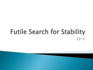 Futile  Search for Stability