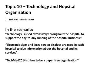 Topic  10 – Technology and  Hopsital  Organisation TechMed  scenario covers  In the scenario:
