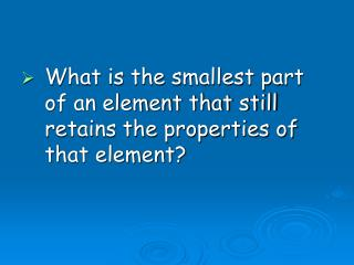 What is the smallest part of an element that still retains the properties of that element?