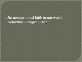 An unexamined faith is not worth believing.- Roger Olson