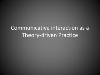 Communicative interaction as a Theory-driven Practice