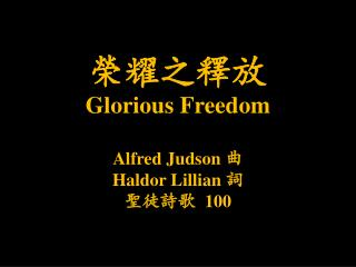 榮耀之釋放 Glorious Freedom Alfred Judson 曲 Haldor  Lillian 詞 聖徒詩歌 100