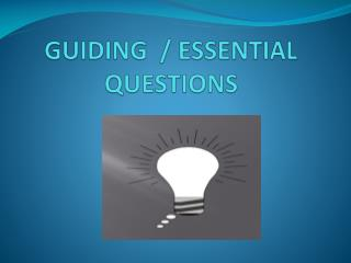 GUIDING  / ESSENTIAL  QUESTIONS
