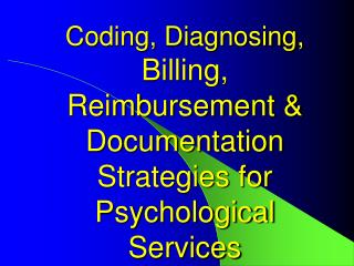 Coding, Diagnosing, Billing,  Reimbursement  Documentation Strategies for Psychological Services