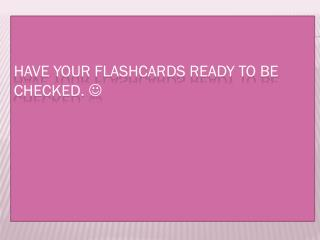 Have your flashcards ready to be checked.  