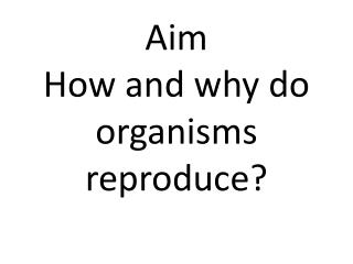 Aim How and why do organisms reproduce?