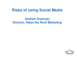 Risks of using Social Media Andrew Greenyer Director, Raise the Roof Marketing