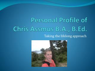 Personal Profile of  Chris  Assmus  B.A., B.Ed.