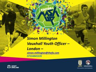 Simon Millington  Vauxhall Youth Officer – London –  simon.millington@thefa 07534845335