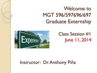 Welcome to  MGT 596/597696/697 Graduate Externship Class Session #1 June 11, 2014
