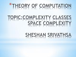 THEORY OF COMPUTATION TOPIC:COMPLEXITY CLASSES SPACE COMPLEXITY SHESHAN SRIVATHSA