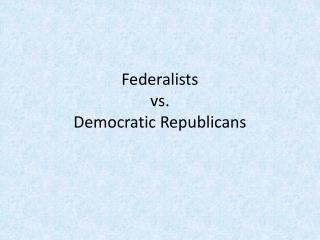Federalists  vs.  Democratic Republicans