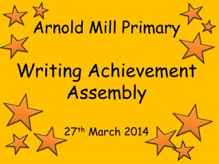 Arnold Mill Primary Writing Achievement Assembly 27 th  March 2014