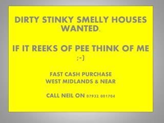 DIRTY STINKY SMELLY HOUSES WANTED . IF IT REEKS OF PEE THINK OF ME ;-) FAST CASH PURCHASE