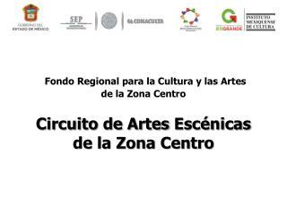 Fondo Regional para la Cultura y las Artes  de la Zona Centro Circuito de Artes  Escénicas