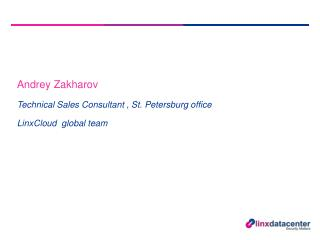 Andrey Zakharov Technical Sales Consultant , St. Petersburg office LinxCloud   global team