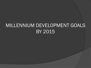 MILLENNIUM DEVELOPMENT GOALS BY 2015