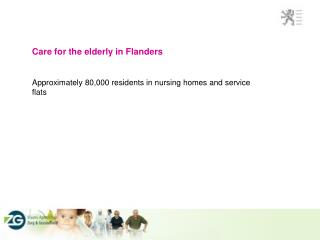 Care for the elderly in Flanders Approximately 80,000 residents in nursing homes and service flats
