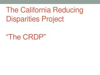 "The California Reducing Disparities Project ""The CRDP"""
