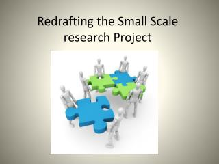 Redrafting the Small Scale research Project