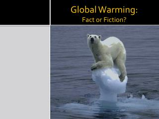 Global Warming:  Fact or Fiction?