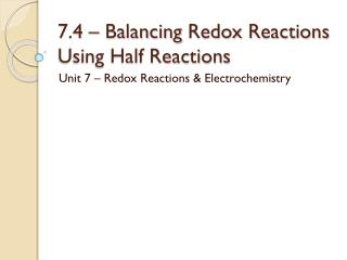 7.4 – Balancing  Redox  Reactions Using Half Reactions