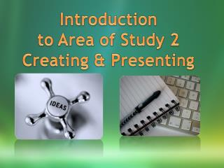 Introduction  to Area of Study 2 Creating & Presenting