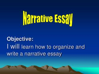 Objective: I will  l earn  how to organize and write a narrative essay