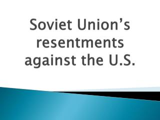 Soviet Union's resentments against the U.S.