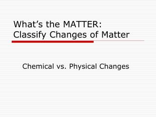 What's the  MATTER: Classify Changes of Matter