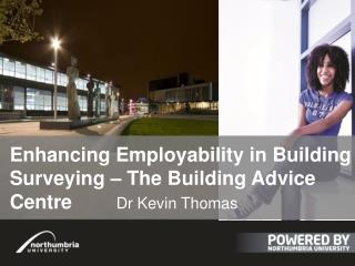 E nhancing Employability in Building Surveying – The Building Advice Centre		 Dr Kevin Thomas
