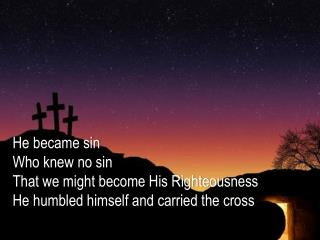 He became sin Who knew no sin That we might become His Righteousness