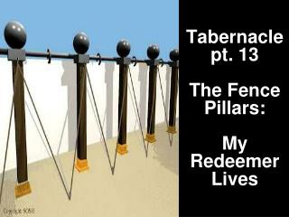 Tabernacle pt. 13 The Fence Pillars:  My  Redeemer  Lives