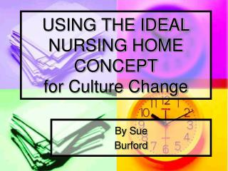 USING THE IDEAL NURSING HOME CONCEPT  for Culture Change