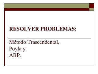Resolver  Problemas :  Método  Trascendental,  Poyla y  ABP .