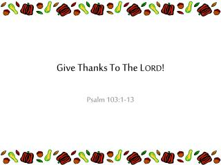 Give Thanks To The L ORD !