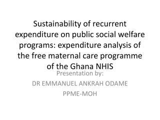 Presentation by: DR EMMANUEL ANKRAH ODAME PPME-MOH