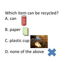 Which item can be recycled? A. can B. paper C. plastic cup D. none of the above