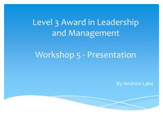 Level 3 Award in Leadership  and Management Workshop 5 - Presentation