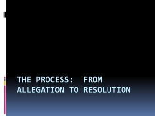 The Process:  From Allegation to Resolution